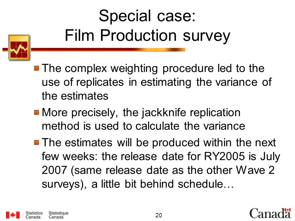 20 Special case: Film Production survey The complex weighting procedure led to the use of replicates in estimating the variance of the estimates More precisely, the jackknife replication method is used to calculate the variance The estimates will be produced within the next few weeks: the release date for RY2005 is July 2007 (same release date as the other Wave 2 surveys), a little bit behind schedule…