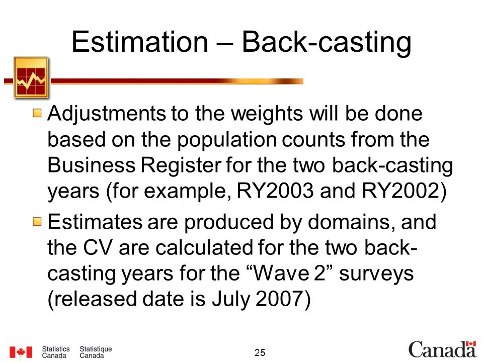 25 Estimation – Back-casting Adjustments to the weights will be done based on the population counts from the Business Register for the two back-casting years (for example, RY2003 and RY2002) Estimates are produced by domains, and the CV are calculated for the two back- casting years for the Wave 2 surveys (released date is July 2007)