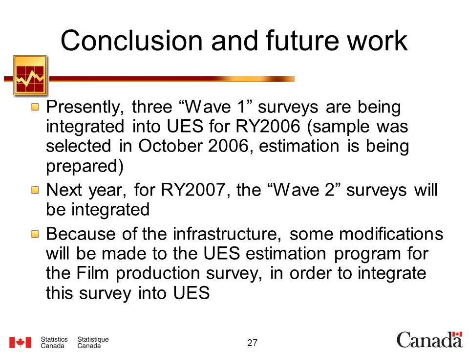 27 Conclusion and future work Presently, three Wave 1 surveys are being integrated into UES for RY2006 (sample was selected in October 2006, estimation is being prepared) Next year, for RY2007, the Wave 2 surveys will be integrated Because of the infrastructure, some modifications will be made to the UES estimation program for the Film production survey, in order to integrate this survey into UES
