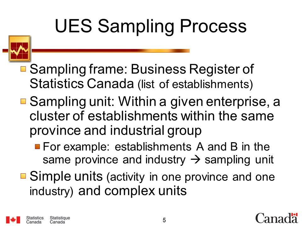 5 UES Sampling Process Sampling frame: Business Register of Statistics Canada (list of establishments) Sampling unit: Within a given enterprise, a clu