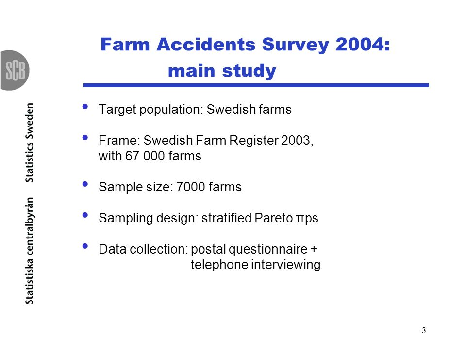 3 Farm Accidents Survey 2004: main study Target population: Swedish farms Frame: Swedish Farm Register 2003, with 67 000 farms Sample size: 7000 farms Sampling design: stratified Pareto πps Data collection: postal questionnaire + telephone interviewing