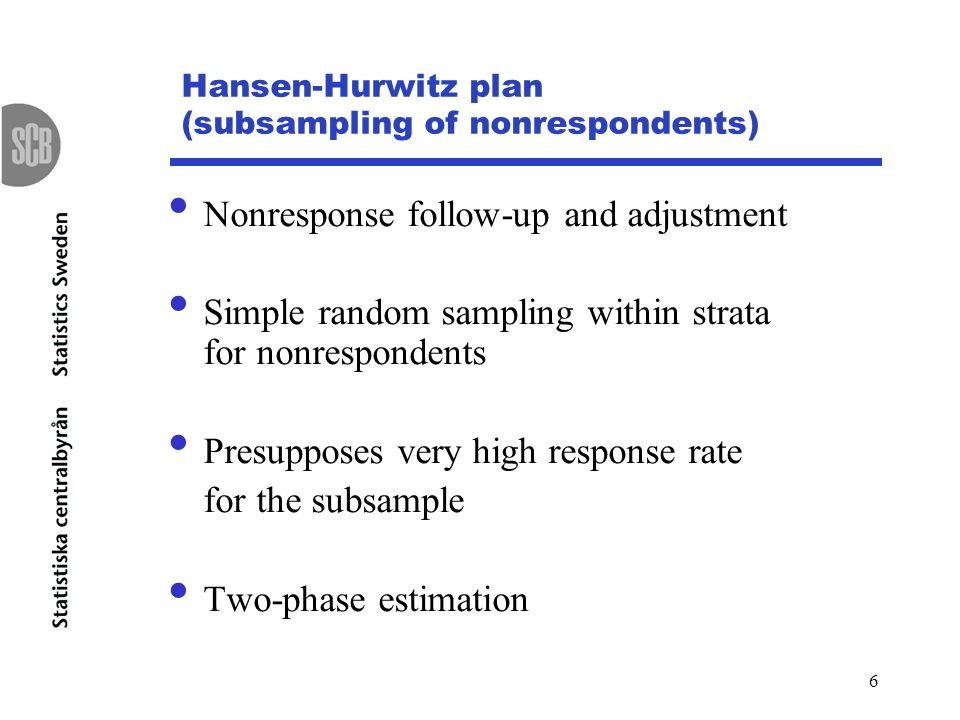 6 Hansen-Hurwitz plan (subsampling of nonrespondents) Nonresponse follow-up and adjustment Simple random sampling within strata for nonrespondents Pre