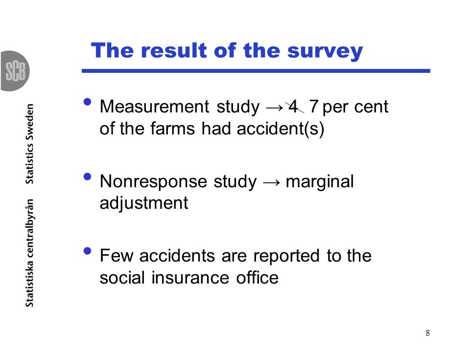 8 The result of the survey Measurement study 4 7 per cent of the farms had accident(s) Nonresponse study marginal adjustment Few accidents are reported to the social insurance office