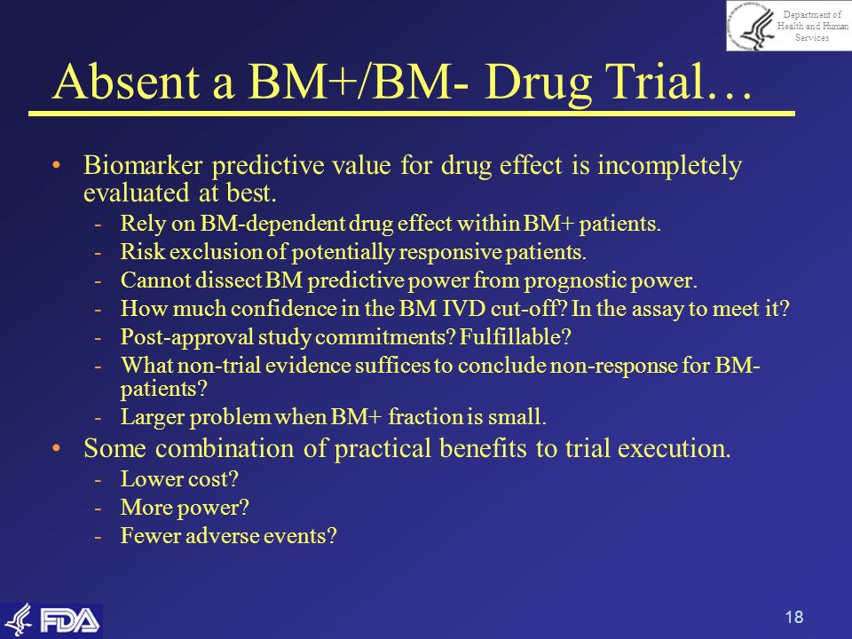 Department of Health and Human Services 18 Absent a BM+/BM- Drug Trial… Biomarker predictive value for drug effect is incompletely evaluated at best.