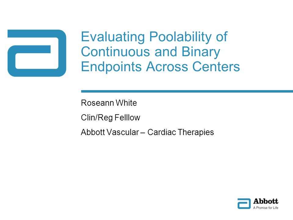 Evaluating Poolability of Continuous and Binary Endpoints Across Centers Roseann White Clin/Reg Felllow Abbott Vascular – Cardiac Therapies