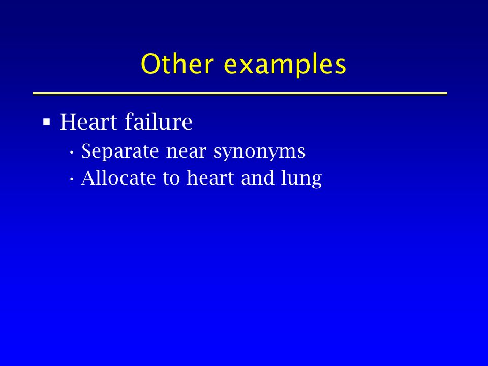 Other examples Heart failure Separate near synonyms Allocate to heart and lung