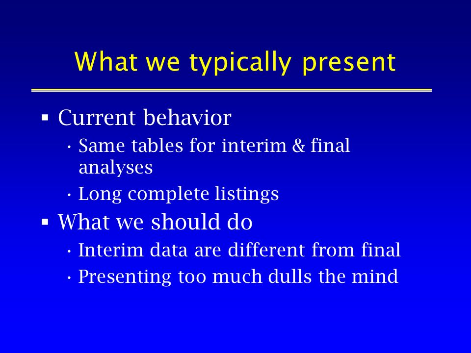 What we typically present Current behavior Same tables for interim & final analyses Long complete listings What we should do Interim data are different from final Presenting too much dulls the mind