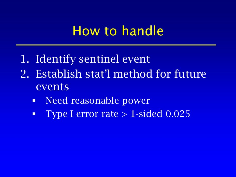 How to handle 1.Identify sentinel event 2.Establish statl method for future events Need reasonable power Type I error rate > 1-sided 0.025