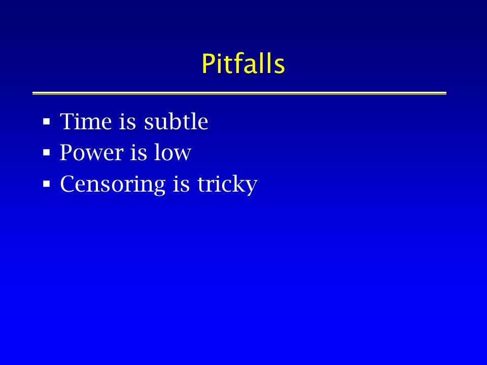 Pitfalls Time is subtle Power is low Censoring is tricky