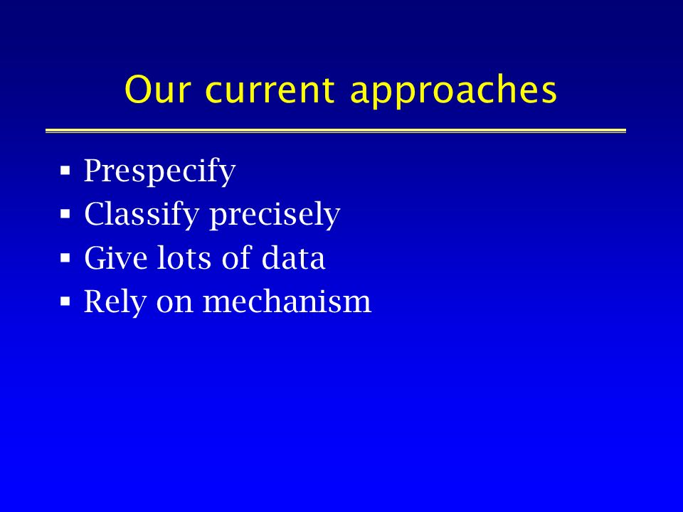 Our current approaches Prespecify Classify precisely Give lots of data Rely on mechanism