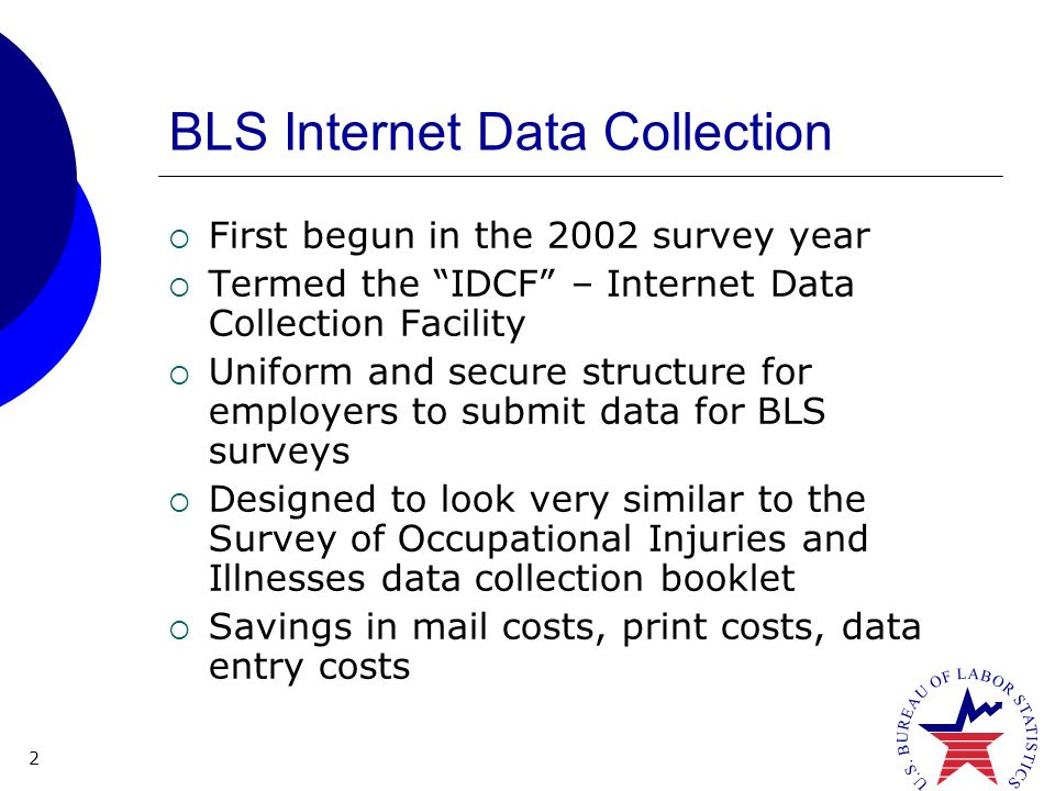 2 BLS Internet Data Collection First begun in the 2002 survey year Termed the IDCF – Internet Data Collection Facility Uniform and secure structure for employers to submit data for BLS surveys Designed to look very similar to the Survey of Occupational Injuries and Illnesses data collection booklet Savings in mail costs, print costs, data entry costs