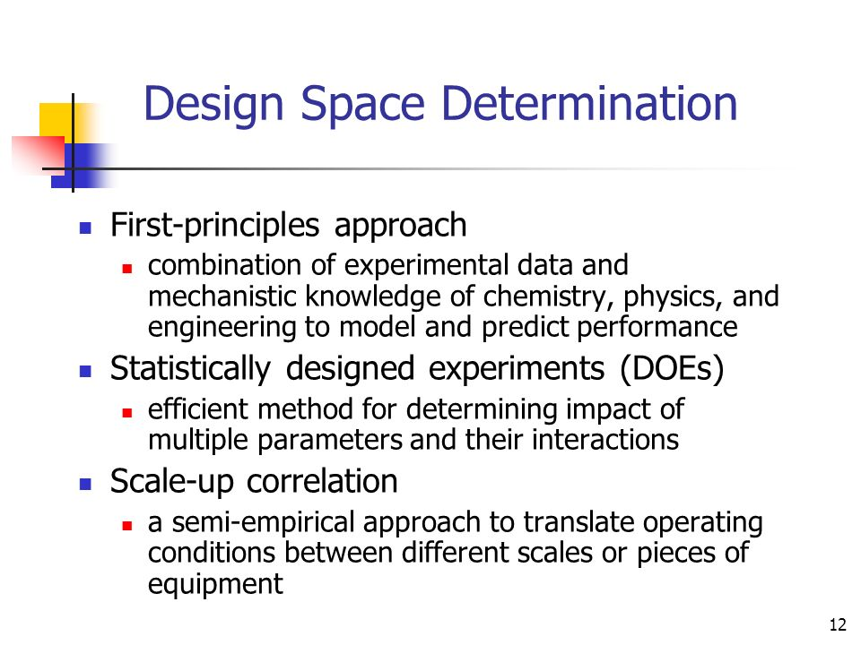 12 Design Space Determination First-principles approach combination of experimental data and mechanistic knowledge of chemistry, physics, and engineer