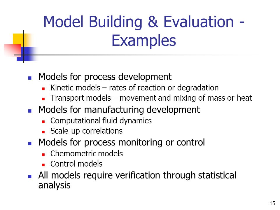 15 Models for process development Kinetic models – rates of reaction or degradation Transport models – movement and mixing of mass or heat Models for