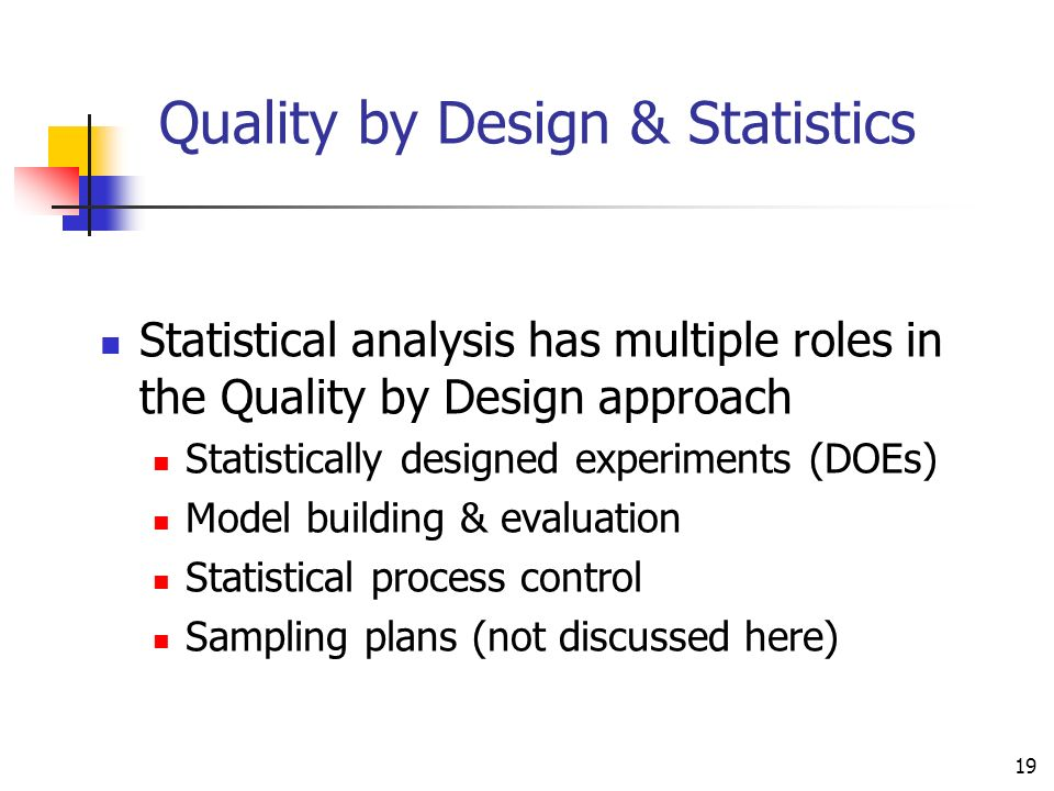 19 Quality by Design & Statistics Statistical analysis has multiple roles in the Quality by Design approach Statistically designed experiments (DOEs)