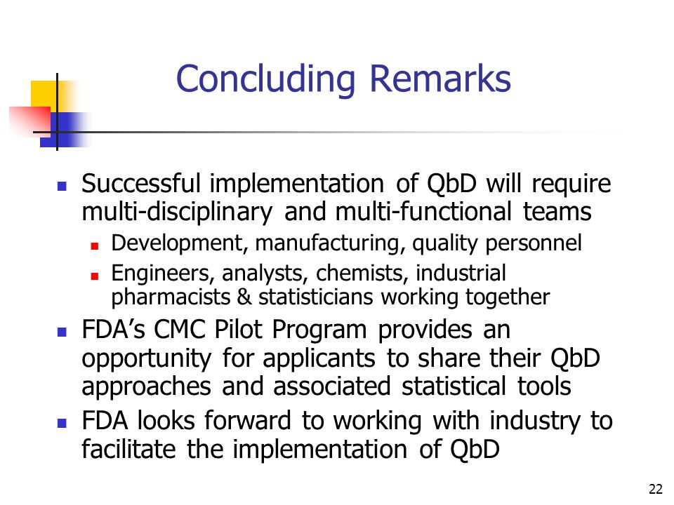 22 Concluding Remarks Successful implementation of QbD will require multi-disciplinary and multi-functional teams Development, manufacturing, quality