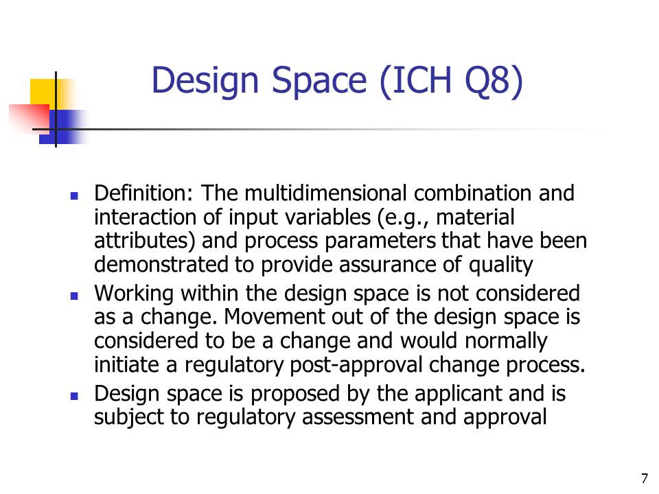 7 Design Space (ICH Q8) Definition: The multidimensional combination and interaction of input variables (e.g., material attributes) and process parame