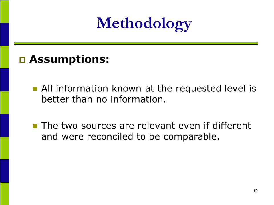 10 Methodology Assumptions: All information known at the requested level is better than no information.