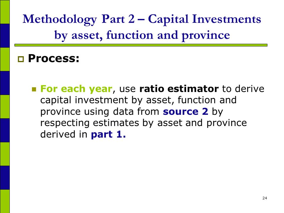 24 Methodology Part 2 – Capital Investments by asset, function and province Process: For each year, use ratio estimator to derive capital investment by asset, function and province using data from source 2 by respecting estimates by asset and province derived in part 1.
