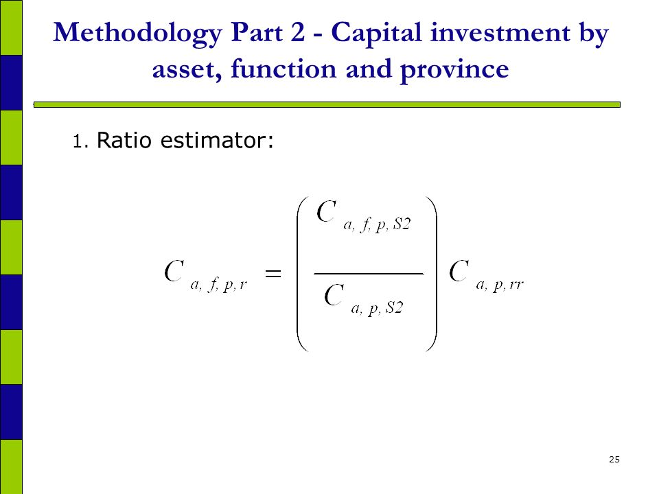 25 Methodology Part 2 - Capital investment by asset, function and province 1. Ratio estimator: