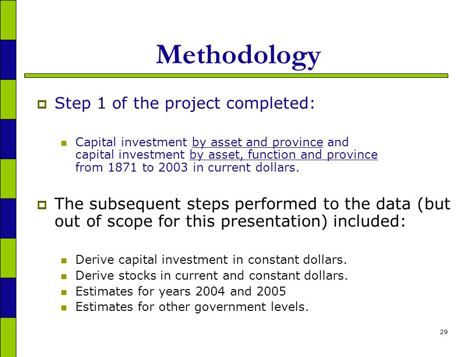29 Methodology Step 1 of the project completed: Capital investment by asset and province and capital investment by asset, function and province from 1871 to 2003 in current dollars.