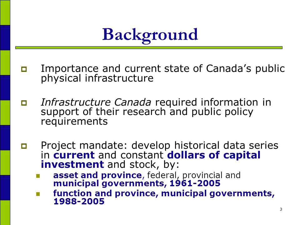 3 Background Importance and current state of Canadas public physical infrastructure Infrastructure Canada required information in support of their research and public policy requirements Project mandate: develop historical data series in current and constant dollars of capital investment and stock, by: asset and province, federal, provincial and municipal governments, function and province, municipal governments,