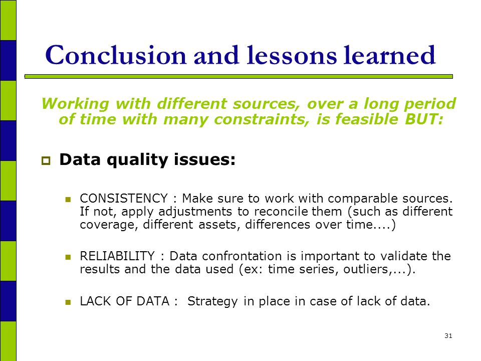 31 Conclusion and lessons learned Working with different sources, over a long period of time with many constraints, is feasible BUT: Data quality issues: CONSISTENCY : Make sure to work with comparable sources.