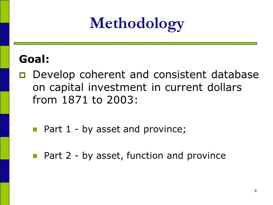 8 Methodology Goal: Develop coherent and consistent database on capital investment in current dollars from 1871 to 2003: Part 1 - by asset and province; Part 2 - by asset, function and province