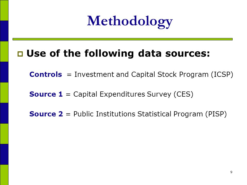 9 Methodology Use of the following data sources: Controls = Investment and Capital Stock Program (ICSP) Source 1 = Capital Expenditures Survey (CES) Source 2 = Public Institutions Statistical Program (PISP)