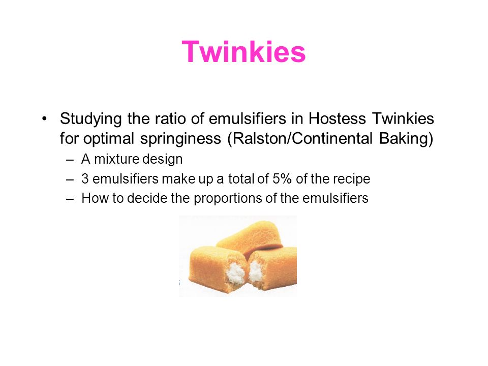 Twinkies Studying the ratio of emulsifiers in Hostess Twinkies for optimal springiness (Ralston/Continental Baking) –A mixture design –3 emulsifiers make up a total of 5% of the recipe –How to decide the proportions of the emulsifiers
