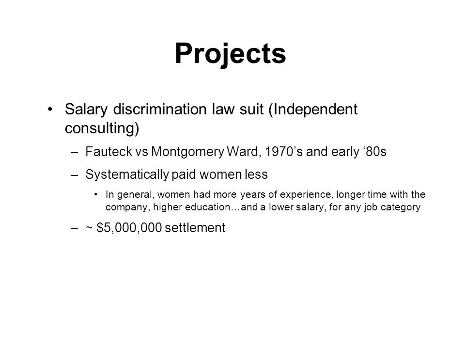 Projects Salary discrimination law suit (Independent consulting) –Fauteck vs Montgomery Ward, 1970s and early 80s –Systematically paid women less In general, women had more years of experience, longer time with the company, higher education…and a lower salary, for any job category –~ $5,000,000 settlement