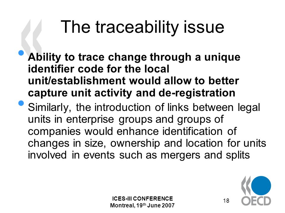 ICES-III CONFERENCE Montreal, 19 th June 2007 18 The traceability issue Ability to trace change through a unique identifier code for the local unit/establishment would allow to better capture unit activity and de-registration Similarly, the introduction of links between legal units in enterprise groups and groups of companies would enhance identification of changes in size, ownership and location for units involved in events such as mergers and splits