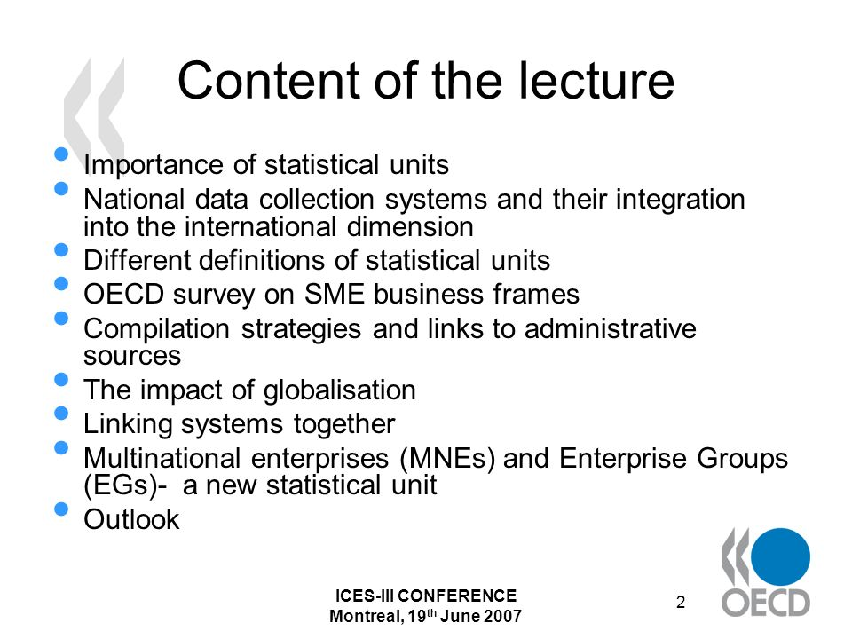ICES-III CONFERENCE Montreal, 19 th June 2007 2 Content of the lecture Importance of statistical units National data collection systems and their integration into the international dimension Different definitions of statistical units OECD survey on SME business frames Compilation strategies and links to administrative sources The impact of globalisation Linking systems together Multinational enterprises (MNEs) and Enterprise Groups (EGs)- a new statistical unit Outlook