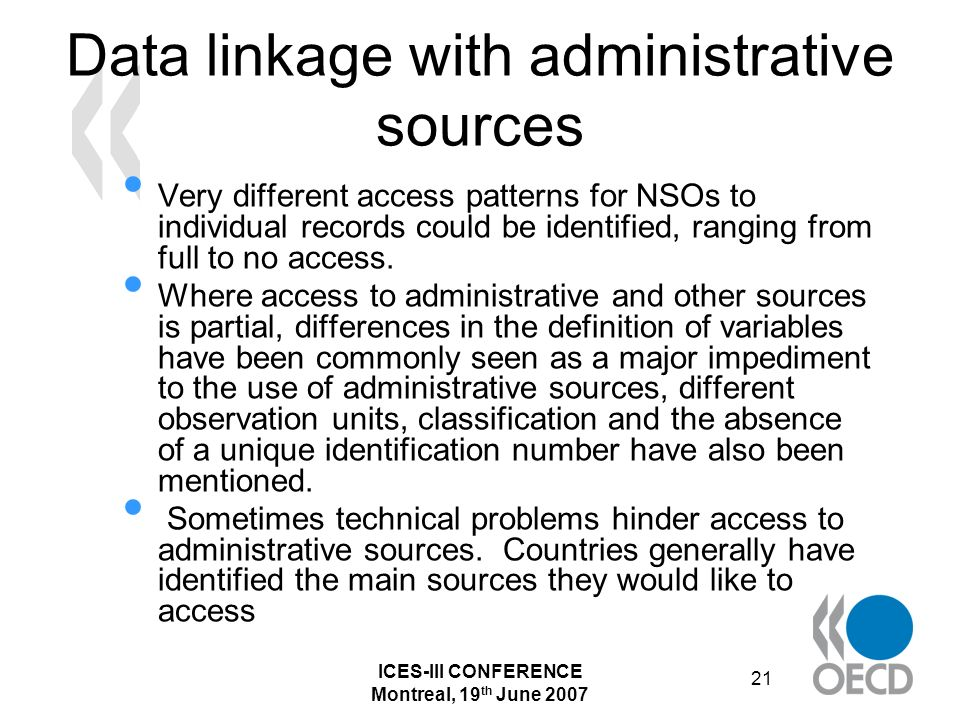 ICES-III CONFERENCE Montreal, 19 th June 2007 21 Data linkage with administrative sources Very different access patterns for NSOs to individual records could be identified, ranging from full to no access.