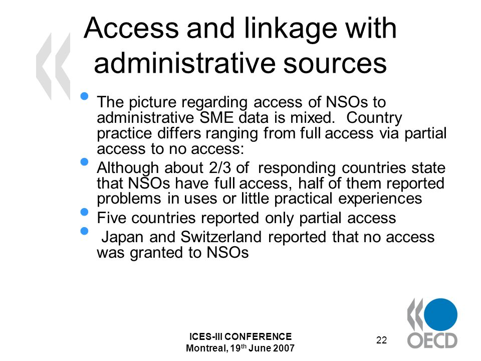 ICES-III CONFERENCE Montreal, 19 th June 2007 22 Access and linkage with administrative sources The picture regarding access of NSOs to administrative SME data is mixed.