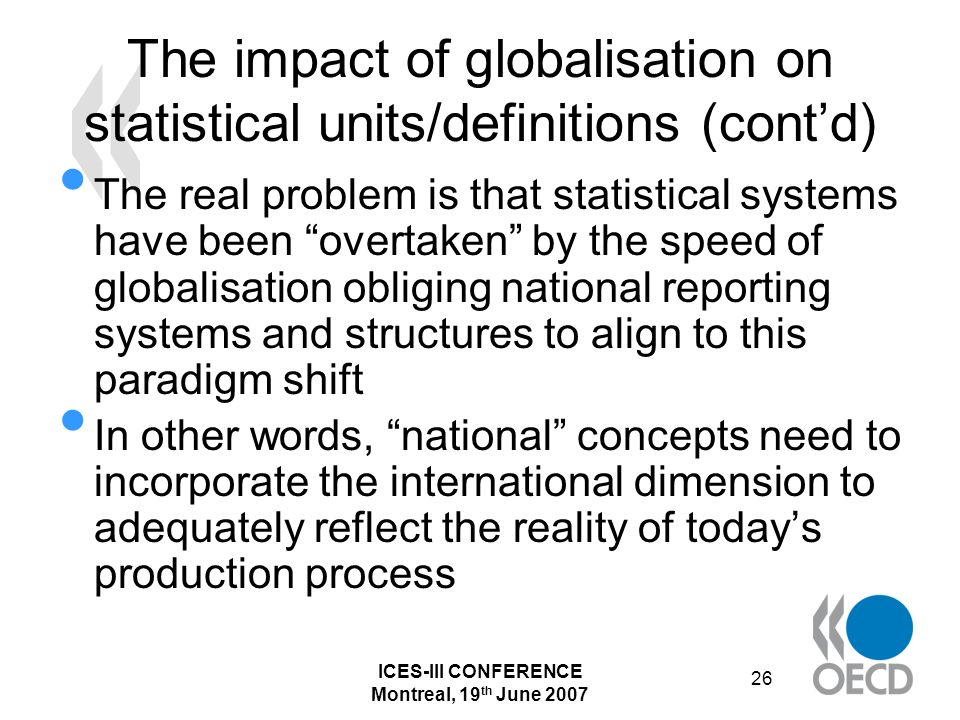 ICES-III CONFERENCE Montreal, 19 th June 2007 26 The impact of globalisation on statistical units/definitions (contd) The real problem is that statistical systems have been overtaken by the speed of globalisation obliging national reporting systems and structures to align to this paradigm shift In other words, national concepts need to incorporate the international dimension to adequately reflect the reality of todays production process