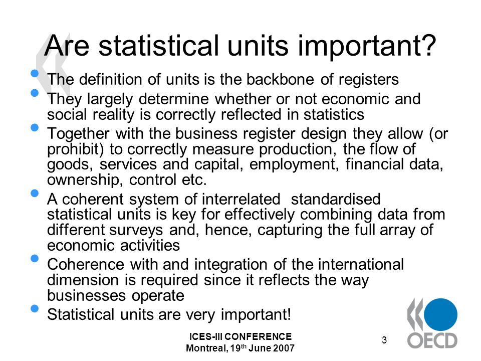 ICES-III CONFERENCE Montreal, 19 th June 2007 4 Units constitute systems Administrative & legal system Economic system Statistical system Global, international system …Are these systems in tune with each other ?
