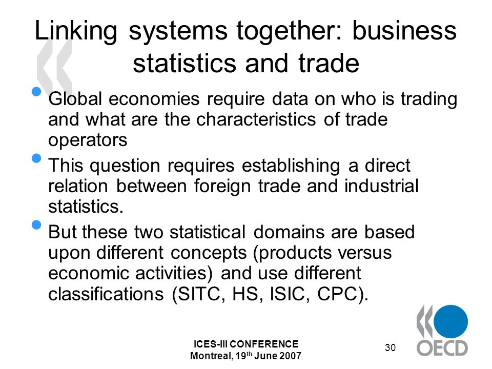 ICES-III CONFERENCE Montreal, 19 th June 2007 30 Linking systems together: business statistics and trade Global economies require data on who is trading and what are the characteristics of trade operators This question requires establishing a direct relation between foreign trade and industrial statistics.