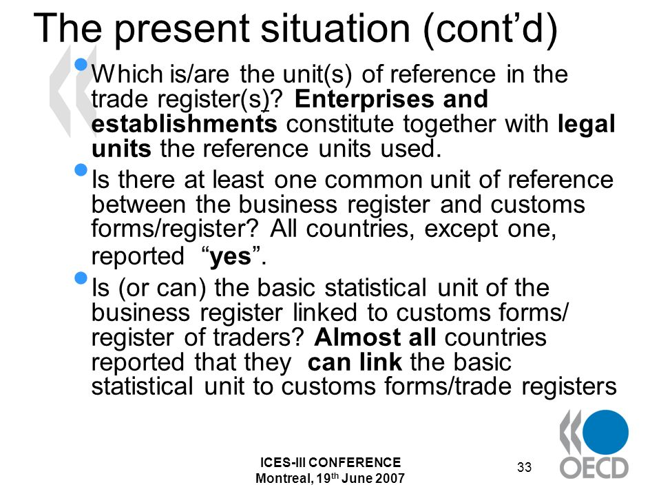 ICES-III CONFERENCE Montreal, 19 th June 2007 33 The present situation (contd) Which is/are the unit(s) of reference in the trade register(s).