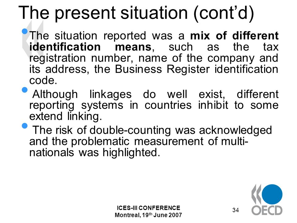 ICES-III CONFERENCE Montreal, 19 th June 2007 34 The present situation (contd) The situation reported was a mix of different identification means, such as the tax registration number, name of the company and its address, the Business Register identification code.