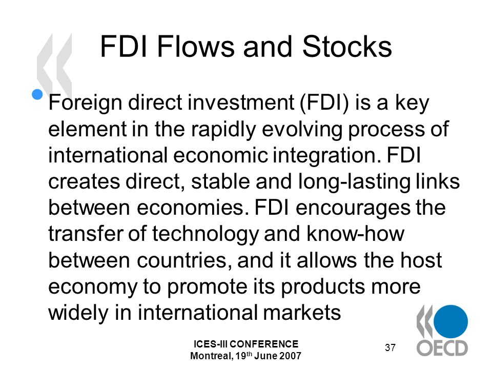 ICES-III CONFERENCE Montreal, 19 th June 2007 37 FDI Flows and Stocks Foreign direct investment (FDI) is a key element in the rapidly evolving process of international economic integration.