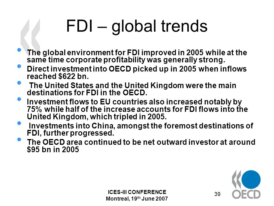 ICES-III CONFERENCE Montreal, 19 th June 2007 39 FDI – global trends The global environment for FDI improved in 2005 while at the same time corporate profitability was generally strong.