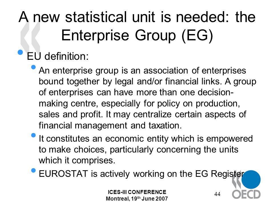 ICES-III CONFERENCE Montreal, 19 th June 2007 44 A new statistical unit is needed: the Enterprise Group (EG) EU definition: An enterprise group is an association of enterprises bound together by legal and/or financial links.