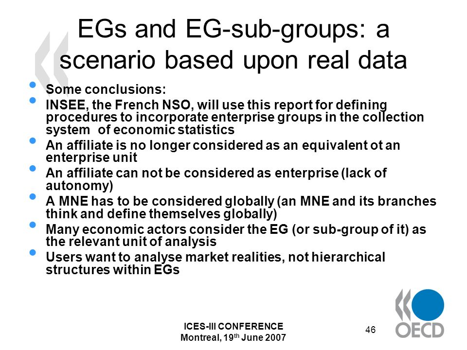 ICES-III CONFERENCE Montreal, 19 th June 2007 46 EGs and EG-sub-groups: a scenario based upon real data Some conclusions: INSEE, the French NSO, will use this report for defining procedures to incorporate enterprise groups in the collection system of economic statistics An affiliate is no longer considered as an equivalent ot an enterprise unit An affiliate can not be considered as enterprise (lack of autonomy) A MNE has to be considered globally (an MNE and its branches think and define themselves globally) Many economic actors consider the EG (or sub-group of it) as the relevant unit of analysis Users want to analyse market realities, not hierarchical structures within EGs
