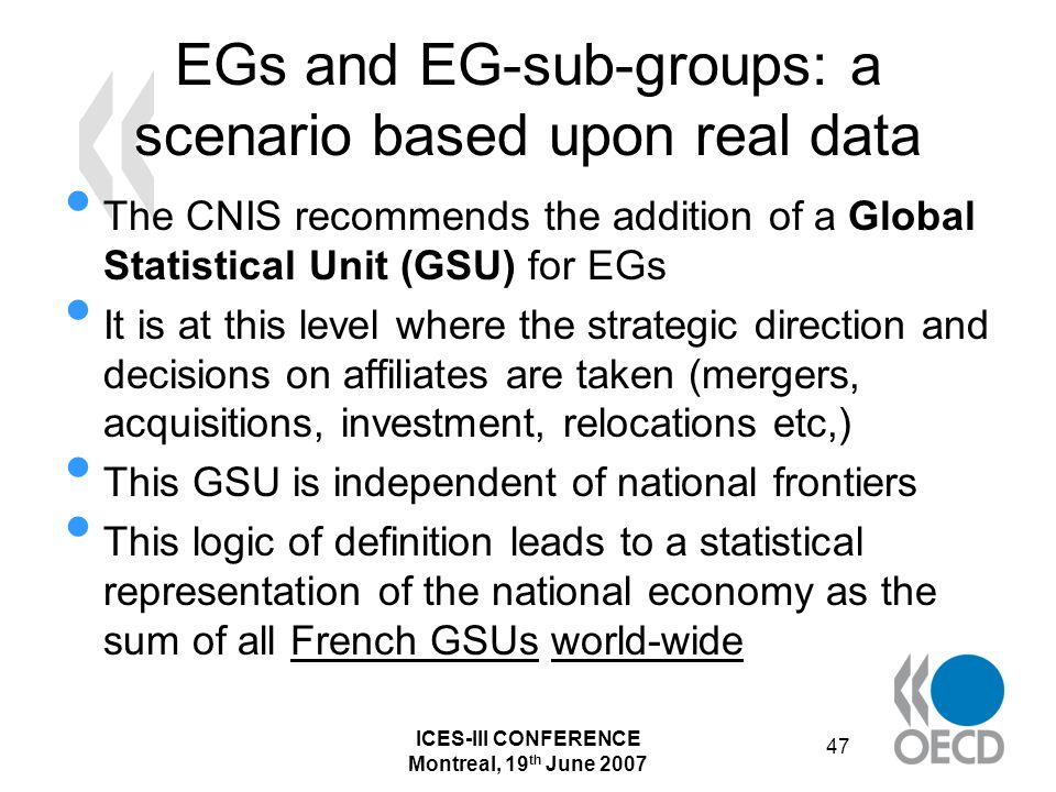 ICES-III CONFERENCE Montreal, 19 th June 2007 47 EGs and EG-sub-groups: a scenario based upon real data The CNIS recommends the addition of a Global Statistical Unit (GSU) for EGs It is at this level where the strategic direction and decisions on affiliates are taken (mergers, acquisitions, investment, relocations etc,) This GSU is independent of national frontiers This logic of definition leads to a statistical representation of the national economy as the sum of all French GSUs world-wide