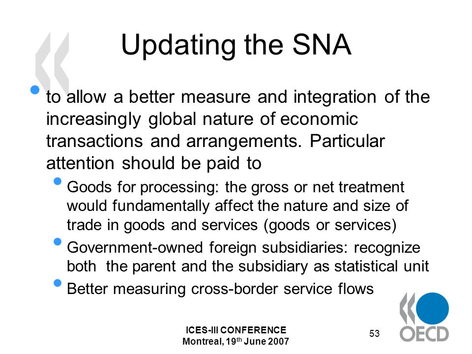 ICES-III CONFERENCE Montreal, 19 th June 2007 53 Updating the SNA to allow a better measure and integration of the increasingly global nature of economic transactions and arrangements.