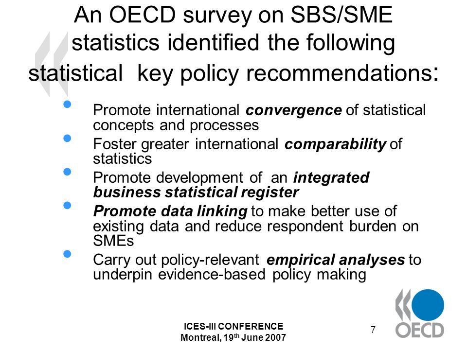 ICES-III CONFERENCE Montreal, 19 th June 2007 8 A mix of definitions of SMEs Legal = statistical definition(5 countries) Most EU countries differentiate legal from statistical purposes (see box 1) Statistical definition generally based on number of employees or mix (e.g.