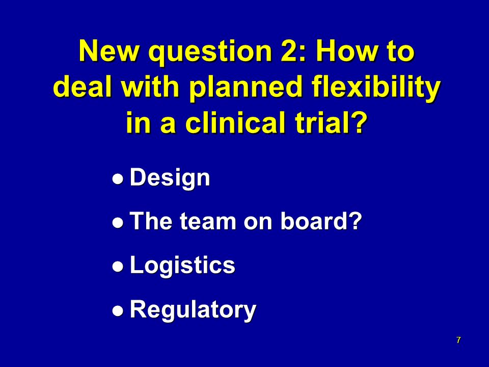 7 7 New question 2: How to deal with planned flexibility in a clinical trial.