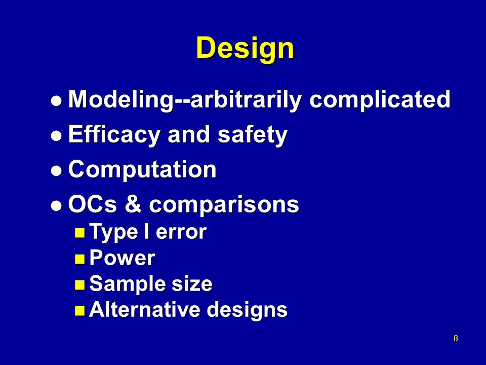 8 8 Design l Modeling--arbitrarily complicated l Efficacy and safety l Computation l OCs & comparisons n Type I error n Power n Sample size n Alternative designs l Modeling--arbitrarily complicated l Efficacy and safety l Computation l OCs & comparisons n Type I error n Power n Sample size n Alternative designs
