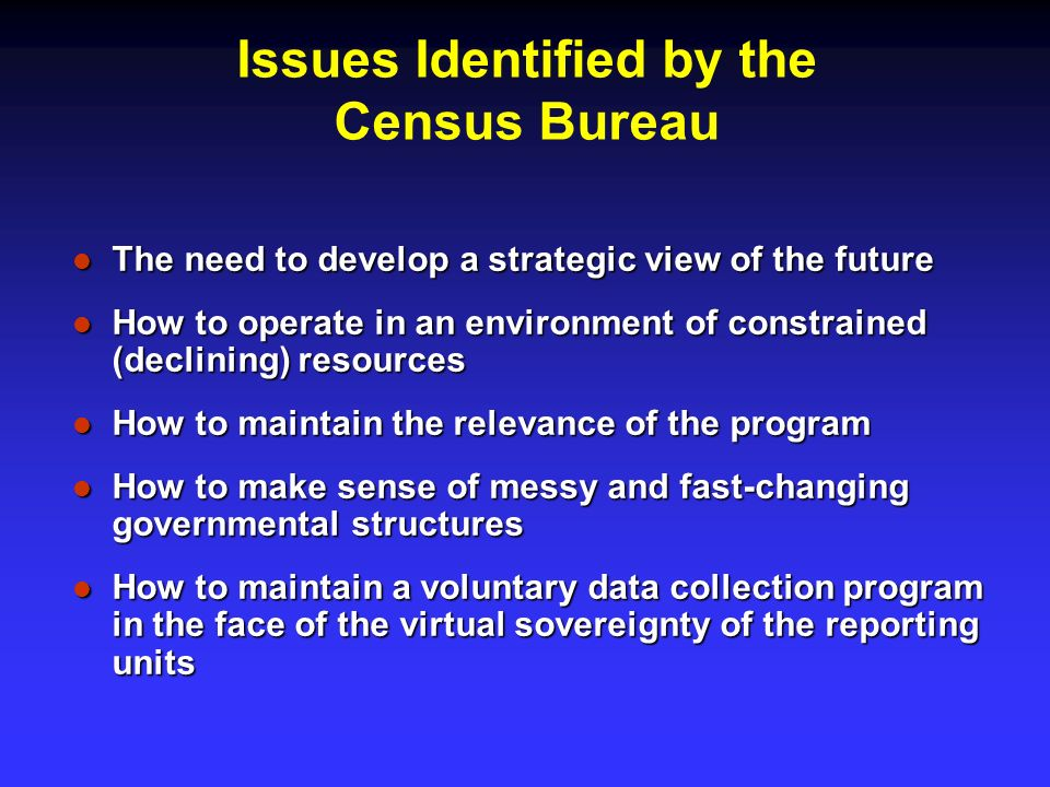 Issues Identified by the Census Bureau The need to develop a strategic view of the future The need to develop a strategic view of the future How to operate in an environment of constrained (declining) resources How to operate in an environment of constrained (declining) resources How to maintain the relevance of the program How to maintain the relevance of the program How to make sense of messy and fast-changing governmental structures How to make sense of messy and fast-changing governmental structures How to maintain a voluntary data collection program in the face of the virtual sovereignty of the reporting units How to maintain a voluntary data collection program in the face of the virtual sovereignty of the reporting units
