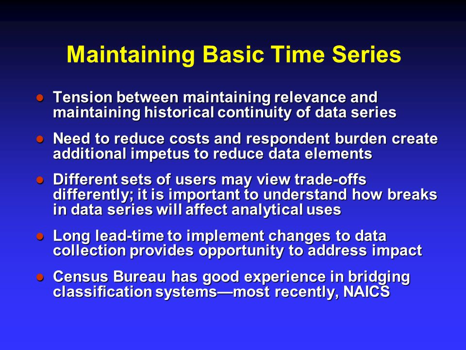 Maintaining Basic Time Series Tension between maintaining relevance and maintaining historical continuity of data series Tension between maintaining relevance and maintaining historical continuity of data series Need to reduce costs and respondent burden create additional impetus to reduce data elements Need to reduce costs and respondent burden create additional impetus to reduce data elements Different sets of users may view trade-offs differently; it is important to understand how breaks in data series will affect analytical uses Different sets of users may view trade-offs differently; it is important to understand how breaks in data series will affect analytical uses Long lead-time to implement changes to data collection provides opportunity to address impact Long lead-time to implement changes to data collection provides opportunity to address impact Census Bureau has good experience in bridging classification systemsmost recently, NAICS Census Bureau has good experience in bridging classification systemsmost recently, NAICS